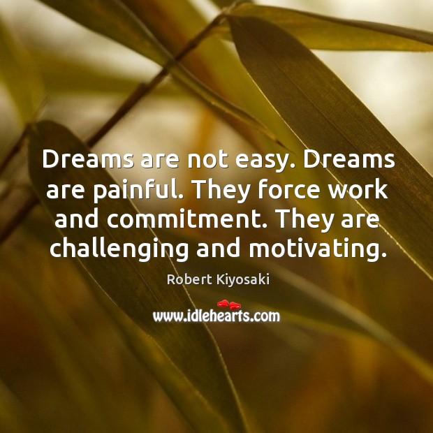 Dreams are not easy. Dreams are painful. They force work and commitment. Image