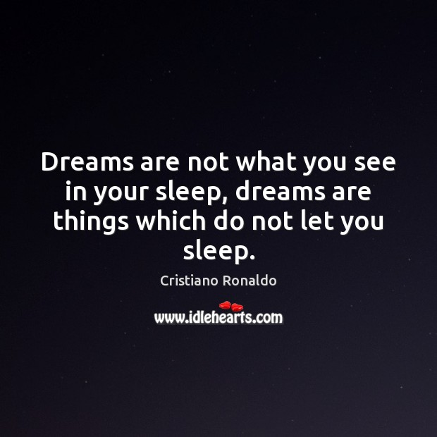 Dreams are not what you see in your sleep, dreams are things which do not let you sleep. Cristiano Ronaldo Picture Quote