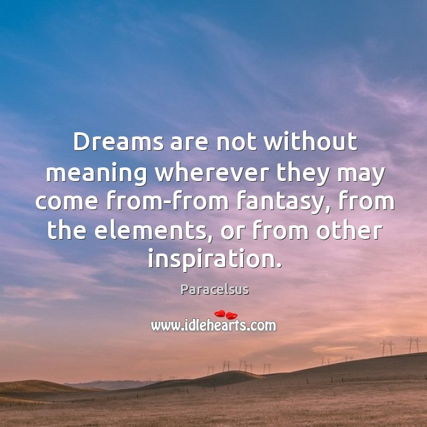 Dreams are not without meaning wherever they may come from-from fantasy, from the elements, or from other inspiration. Paracelsus Picture Quote