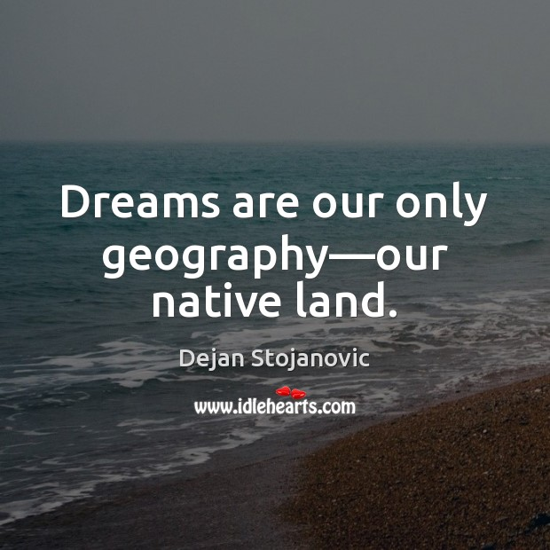 Dreams are our only geography—our native land. Dejan Stojanovic Picture Quote