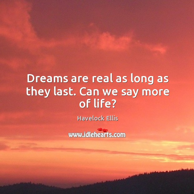 Dreams are real as long as they last. Can we say more of life? Havelock Ellis Picture Quote