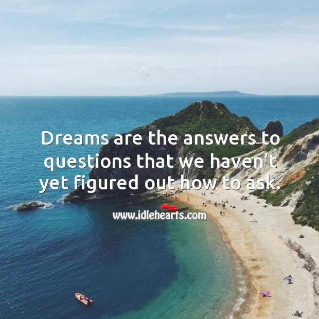 Dreams are the answers to questions that we haven't yet figured out how to ask. Image