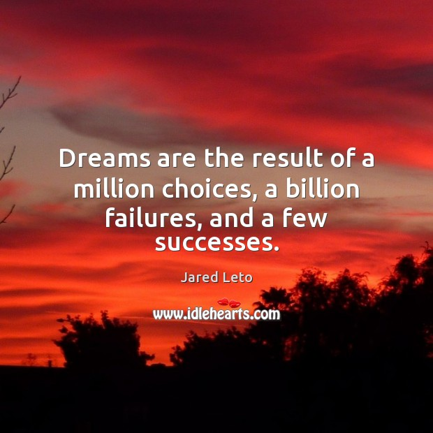 Dreams are the result of a million choices, a billion failures, and a few successes. Jared Leto Picture Quote