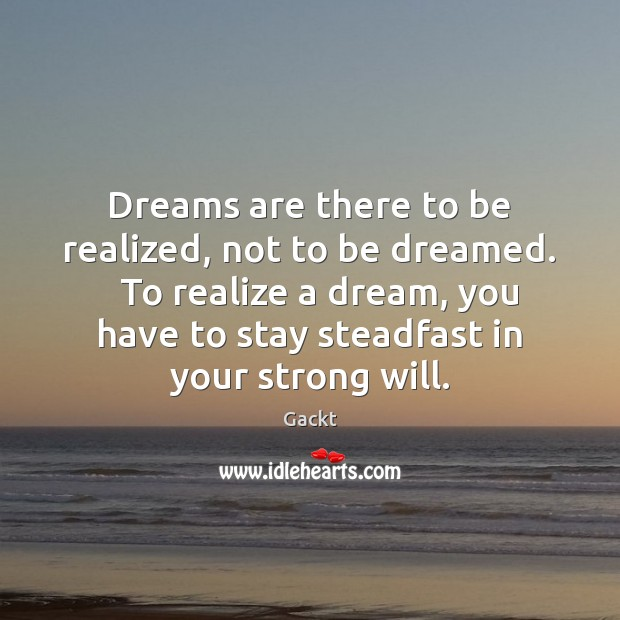 Dreams are there to be realized, not to be dreamed.   To realize Image