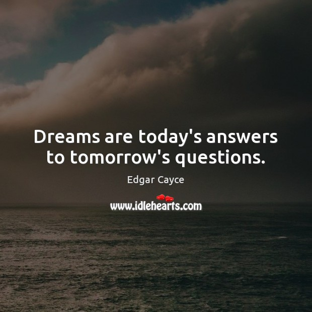 Dreams are today's answers to tomorrow's questions. Edgar Cayce Picture Quote