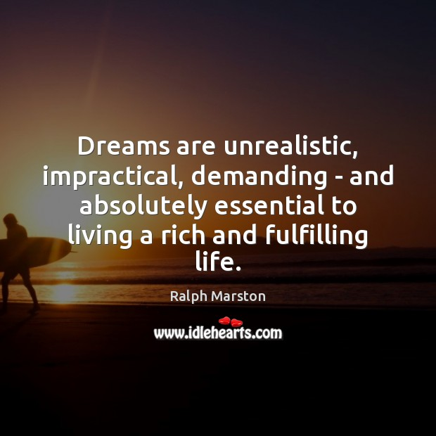 Dreams are unrealistic, impractical, demanding – and absolutely essential to living a Ralph Marston Picture Quote