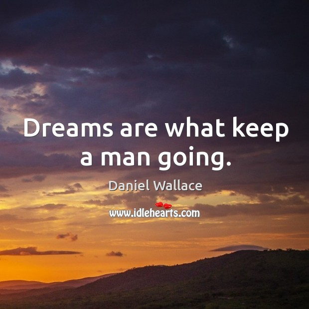 Dreams are what keep a man going. Daniel Wallace Picture Quote