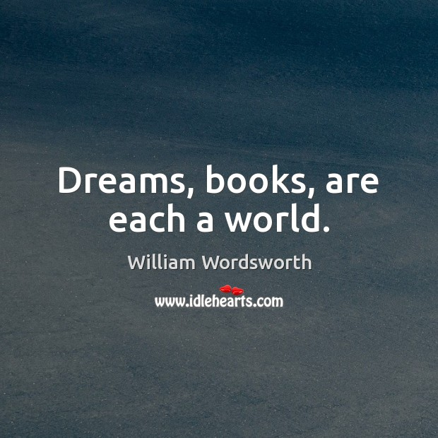 Dreams, books, are each a world. William Wordsworth Picture Quote
