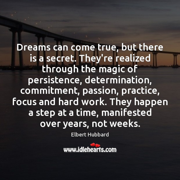 Dreams can come true, but there is a secret. They're realized through Elbert Hubbard Picture Quote