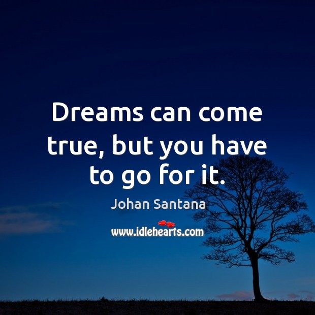 Dreams can come true, but you have to go for it. Johan Santana Picture Quote