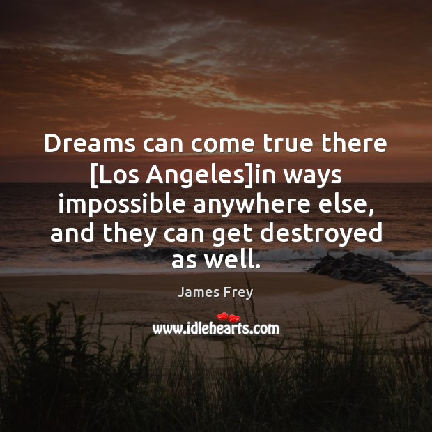 Dreams can come true there [Los Angeles]in ways impossible anywhere else, James Frey Picture Quote