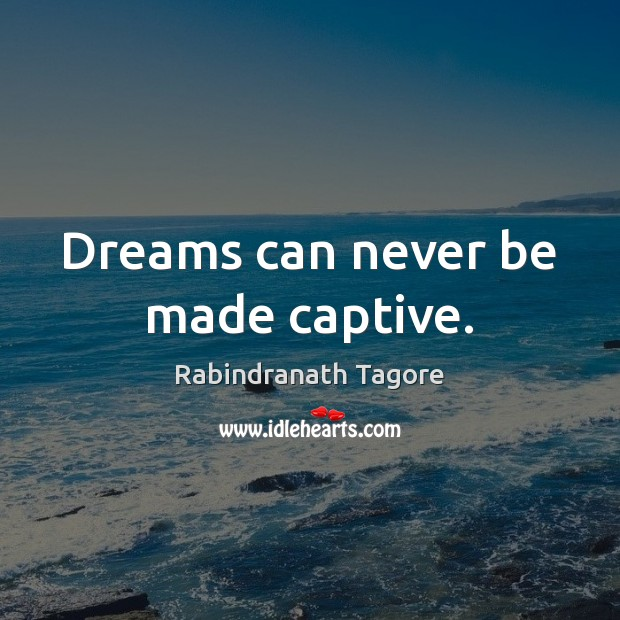 Dreams can never be made captive. Image