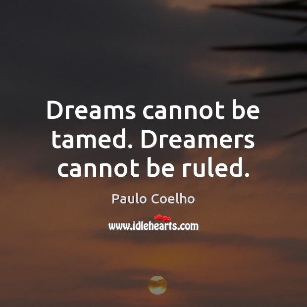 Dreams cannot be tamed. Dreamers cannot be ruled. Paulo Coelho Picture Quote