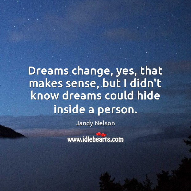 Dreams change, yes, that makes sense, but I didn't know dreams could hide inside a person. Jandy Nelson Picture Quote