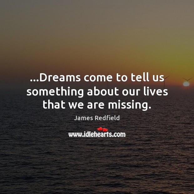 …Dreams come to tell us something about our lives that we are missing. James Redfield Picture Quote