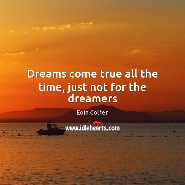 Dreams come true all the time, just not for the dreamers Eoin Colfer Picture Quote