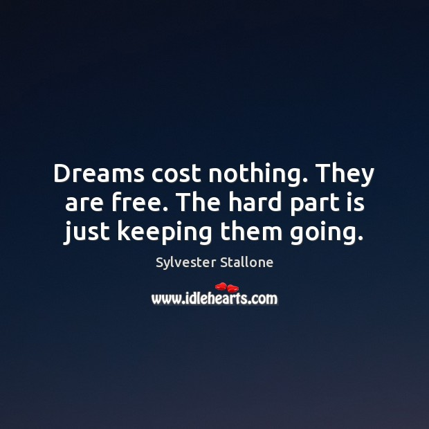 Dreams cost nothing. They are free. The hard part is just keeping them going. Sylvester Stallone Picture Quote