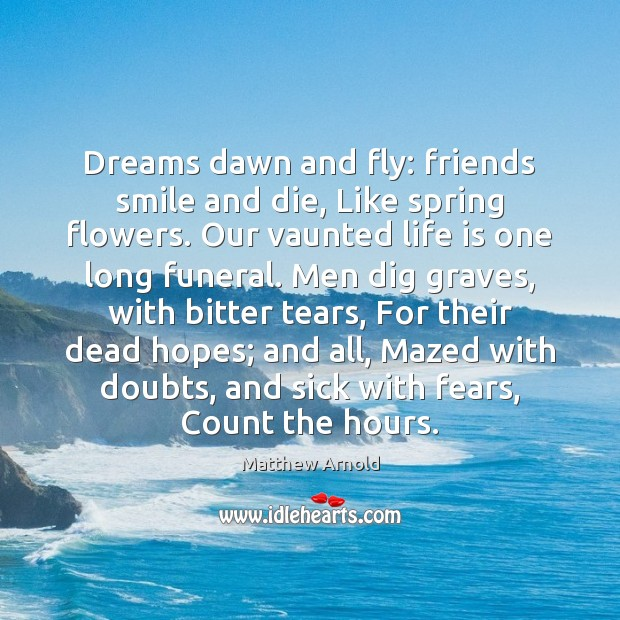Dreams dawn and fly: friends smile and die, Like spring flowers. Our Matthew Arnold Picture Quote