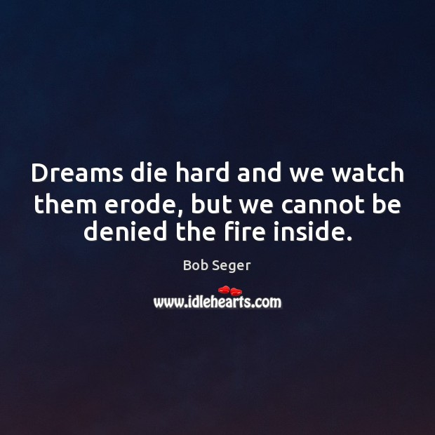 Image, Dreams die hard and we watch them erode, but we cannot be denied the fire inside.