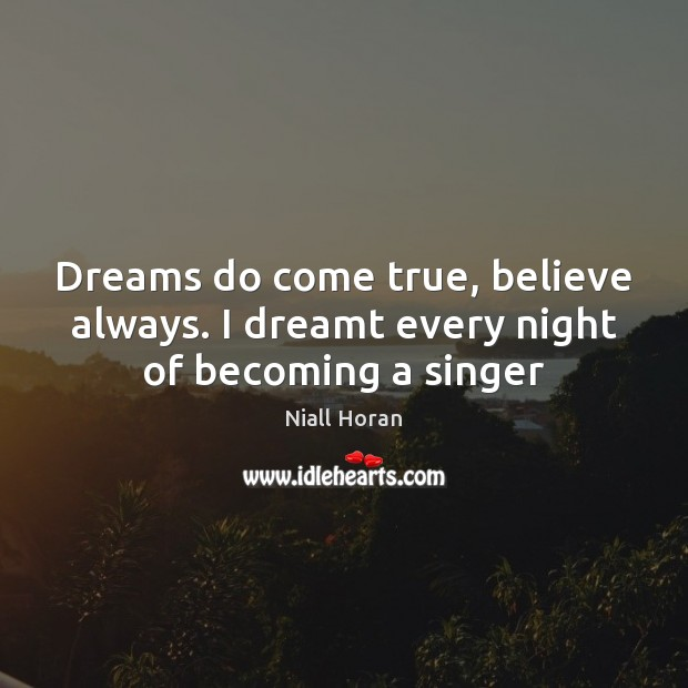 Image, Dreams do come true, believe always. I dreamt every night of becoming a singer