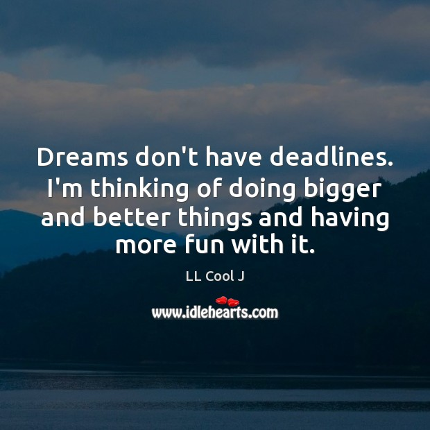Dreams don't have deadlines. I'm thinking of doing bigger and better things LL Cool J Picture Quote