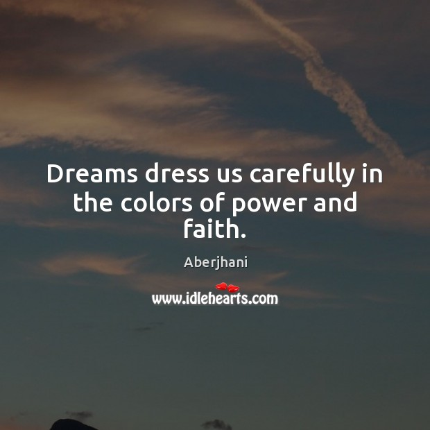 Dreams dress us carefully in the colors of power and faith. Image