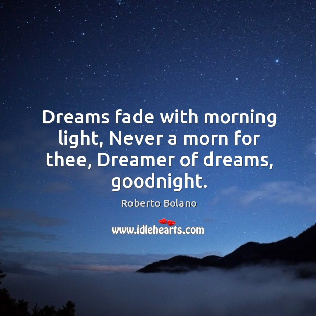 Dreams fade with morning light, Never a morn for thee, Dreamer of dreams, goodnight. Image
