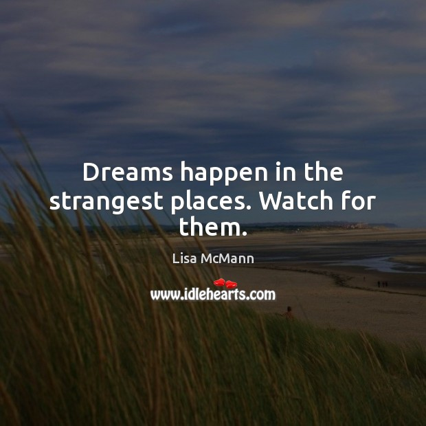 Dreams happen in the strangest places. Watch for them. Lisa McMann Picture Quote