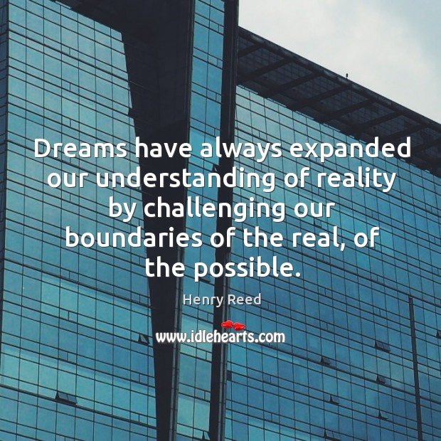 Dreams have always expanded our understanding of reality by challenging our boundaries of the real, of the possible. Henry Reed Picture Quote