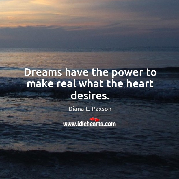 Dreams have the power to make real what the heart desires. Image