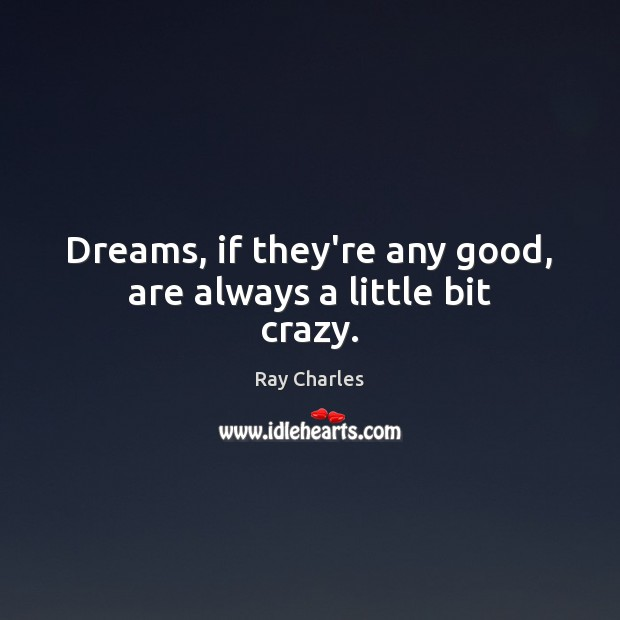 Dreams, if they're any good, are always a little bit crazy. Ray Charles Picture Quote