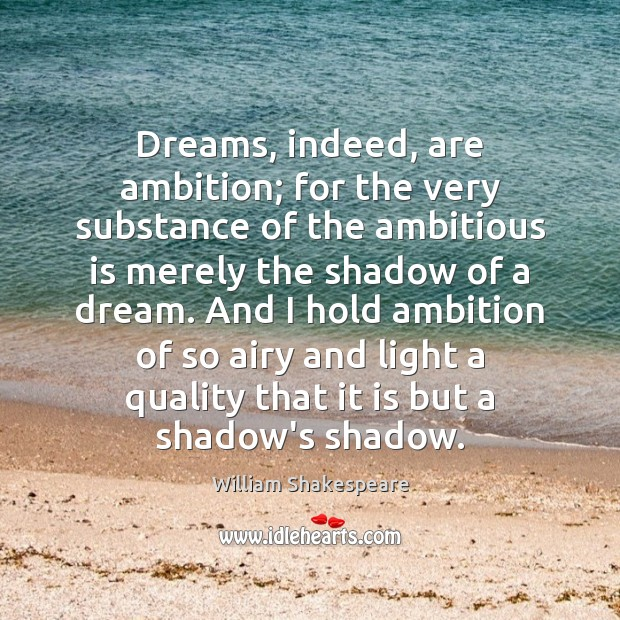 Dreams, indeed, are ambition; for the very substance of the ambitious is Image