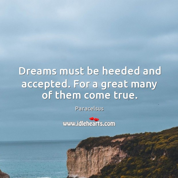 Dreams must be heeded and accepted. For a great many of them come true. Paracelsus Picture Quote