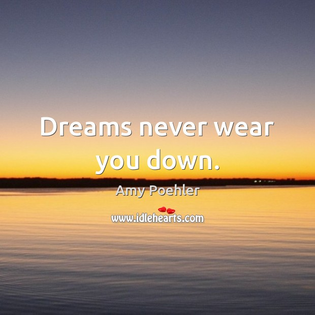 Dreams never wear you down. Amy Poehler Picture Quote