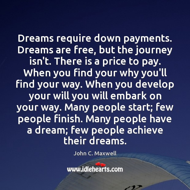 Dreams require down payments. Dreams are free, but the journey isn't. There Image