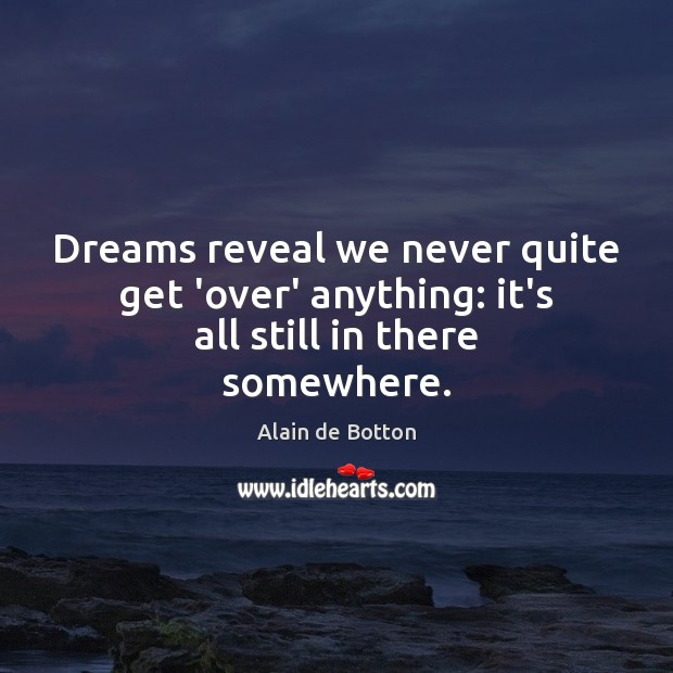 Dreams reveal we never quite get 'over' anything: it's all still in there somewhere. Image