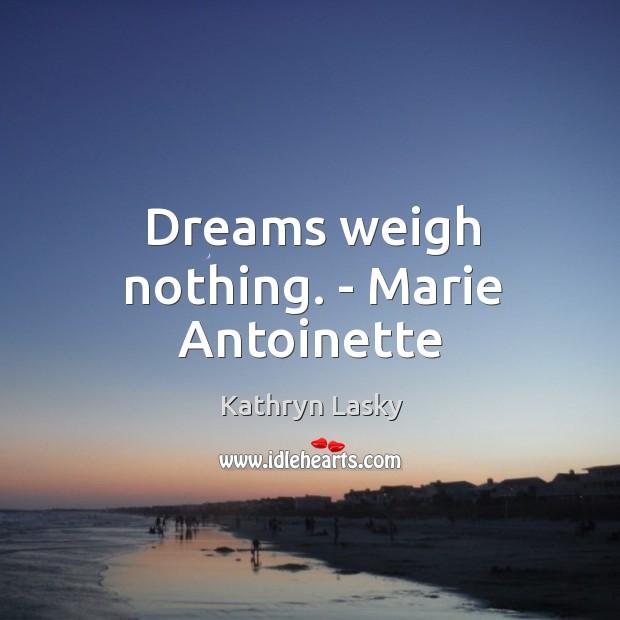 Image, Dreams weigh nothing. – Marie Antoinette