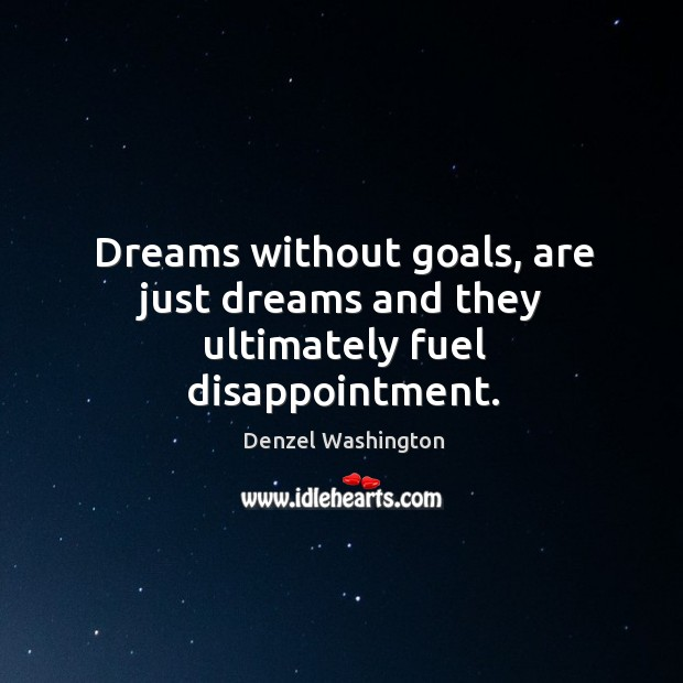 Dreams without goals, are just dreams and they ultimately fuel disappointment. Image