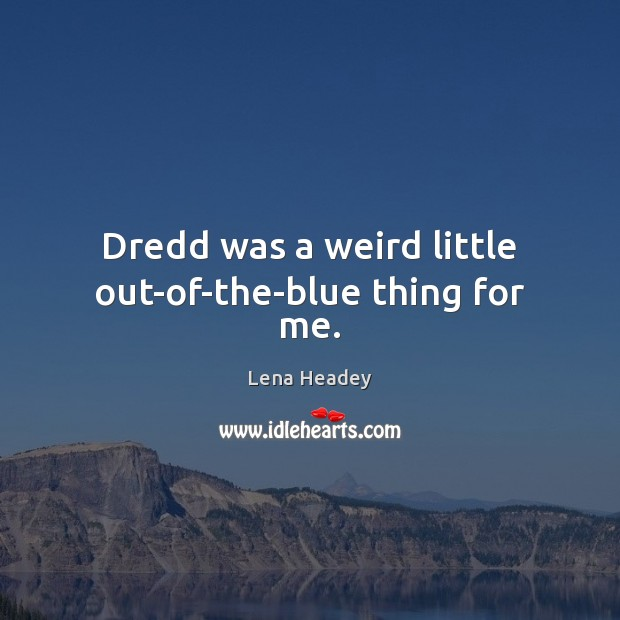 Dredd was a weird little out-of-the-blue thing for me. Lena Headey Picture Quote
