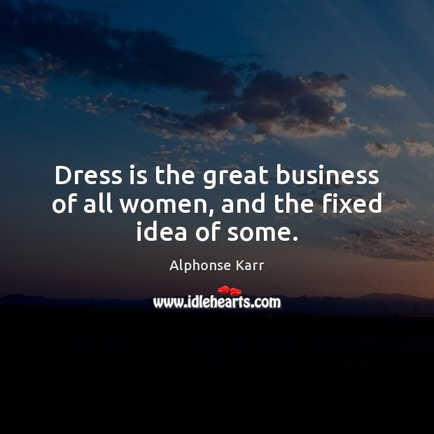 Image, Dress is the great business of all women, and the fixed idea of some.