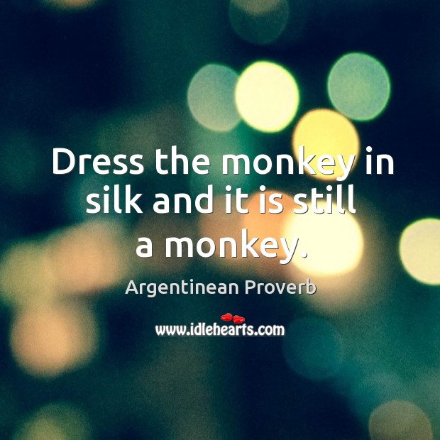 Image, Dress the monkey in silk and it is still a monkey.
