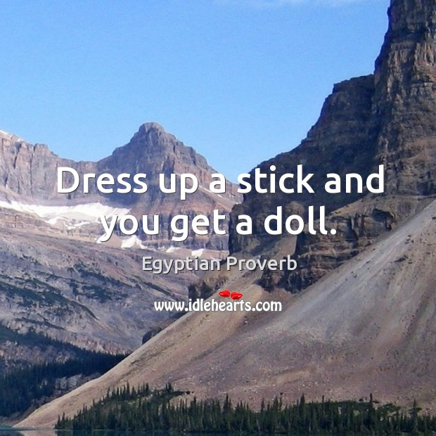 Dress up a stick and you get a doll. Egyptian Proverbs Image