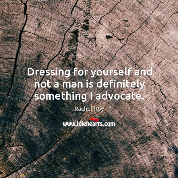 Dressing for yourself and not a man is definitely something I advocate. Rachel Roy Picture Quote