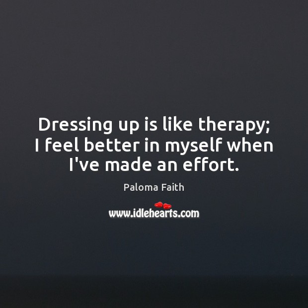 Dressing up is like therapy; I feel better in myself when I've made an effort. Paloma Faith Picture Quote