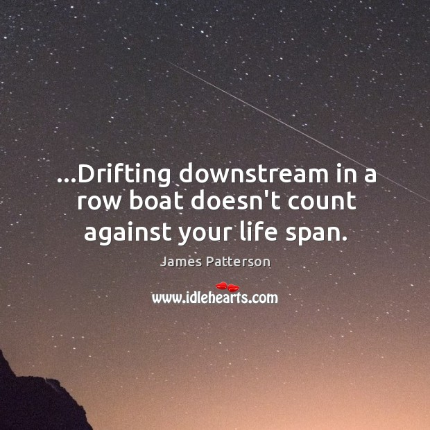 …Drifting downstream in a row boat doesn't count against your life span. Image
