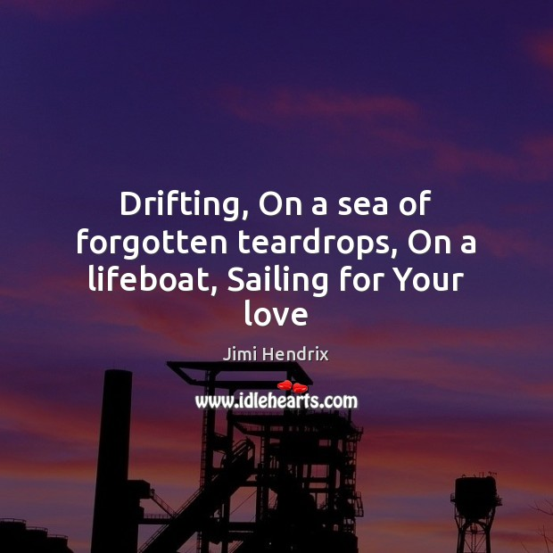 Drifting, On a sea of forgotten teardrops, On a lifeboat, Sailing for Your love Jimi Hendrix Picture Quote