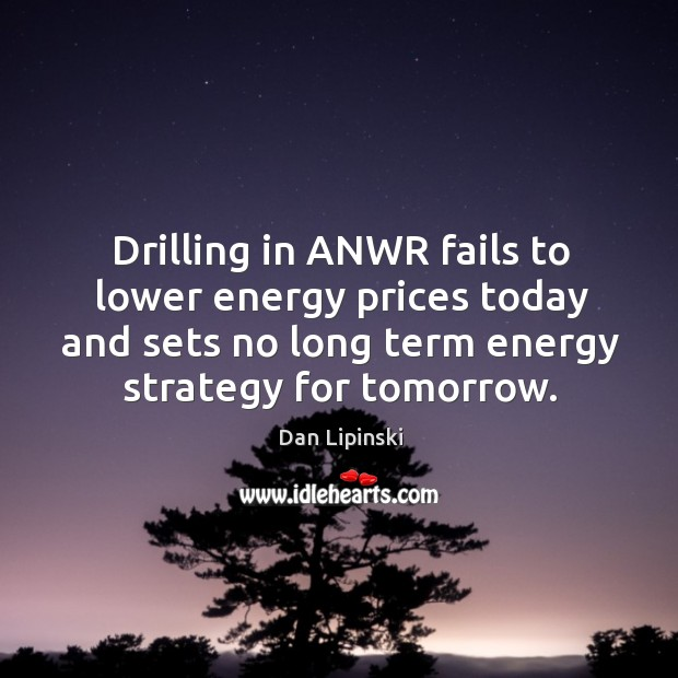 Image, Drilling in anwr fails to lower energy prices today and sets no long term energy strategy for tomorrow.