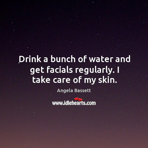 Drink a bunch of water and get facials regularly. I take care of my skin. Angela Bassett Picture Quote
