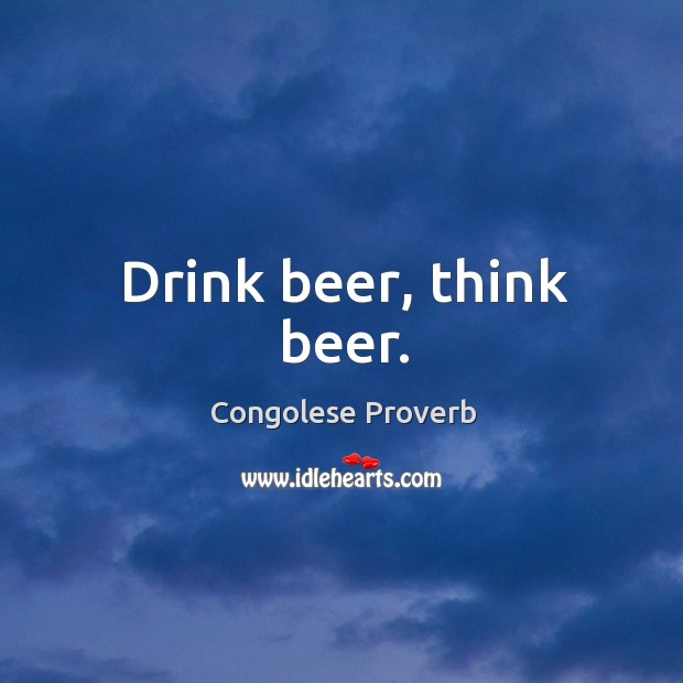 Drink beer, think beer. Congolese Proverbs Image