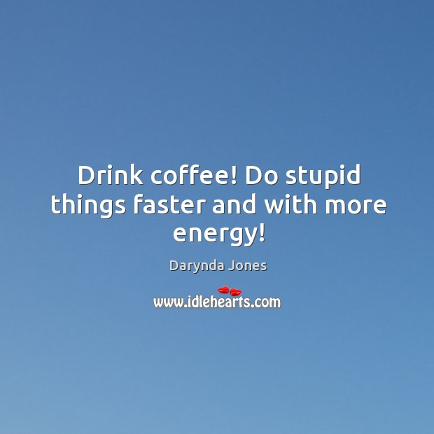 Drink coffee! Do stupid things faster and with more energy! Image